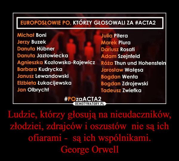 Ludzie, którzy głosują na nieudaczników,  złodziei, zdrajców i oszustów  nie są ich ofiarami -  są ich wspólnikami.George Orwell –