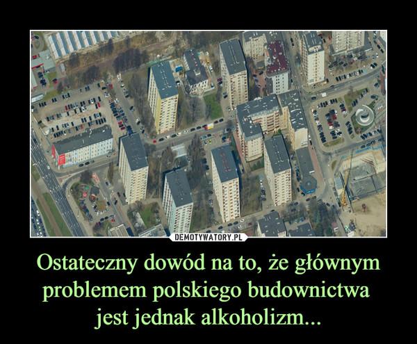 Ostateczny dowód na to, że głównym problemem polskiego budownictwa jest jednak alkoholizm... –