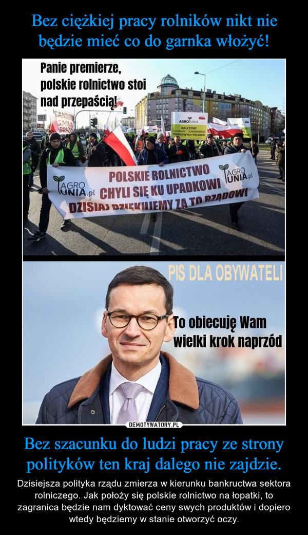 Bez szacunku do ludzi pracy ze strony polityków ten kraj dalego nie zajdzie. – Dzisiejsza polityka rządu zmierza w kierunku bankructwa sektora rolniczego. Jak położy się polskie rolnictwo na łopatki, to zagranica będzie nam dyktować ceny swych produktów i dopiero wtedy będziemy w stanie otworzyć oczy.