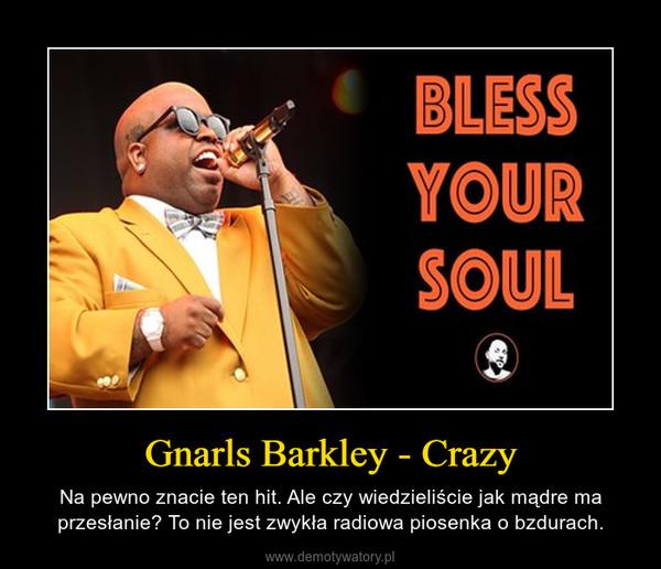 Gnarls Barkley - Crazy – Na pewno znacie ten hit. Ale czy wiedzieliście jak mądre ma przesłanie? To nie jest zwykła radiowa piosenka o bzdurach.