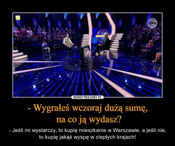- Wygrałeś wczoraj dużą sumę, na co ją wydasz? – - Jeśli mi wystarczy, to kupię mieszkanie w Warszawie, a jeśli nie, to kupię jakąś wyspę w ciepłych krajach!