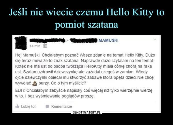 –  14 minHej Mamuśki. Chciałabym poznać Wasze zdanie na temat Hello Kitty. Dużosię teraz mówi że to znak szatana. Naprawde duzo czytalam na ten tematKotek nie ma ust bo osoba tworząca HelloKitty miala córkę chorą na rakaust. Szatan uzdrowił dziewczynkę ale zażądał czegoś w zamian. Wtedywywołać burzy. Co o tym myślicie?EDIT Chcialabym żebyście napisaly coś więcej niż tylko wierzę/nie wierzęw to. I bez wyśmiewanie poglądów proszę.Lubię to!Komentarze