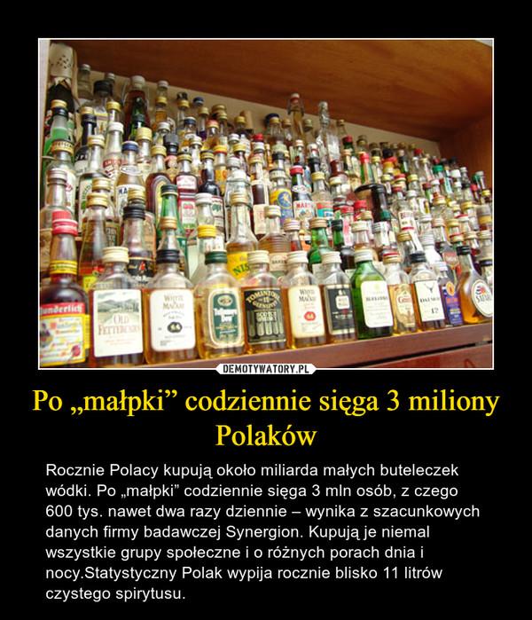 """Po """"małpki"""" codziennie sięga 3 miliony Polaków – Rocznie Polacy kupują około miliarda małych buteleczek wódki. Po """"małpki"""" codziennie sięga 3 mln osób, z czego 600 tys. nawet dwa razy dziennie – wynika z szacunkowych danych firmy badawczej Synergion. Kupują je niemal wszystkie grupy społeczne i o różnych porach dnia i nocy.Statystyczny Polak wypija rocznie blisko 11 litrów czystego spirytusu."""