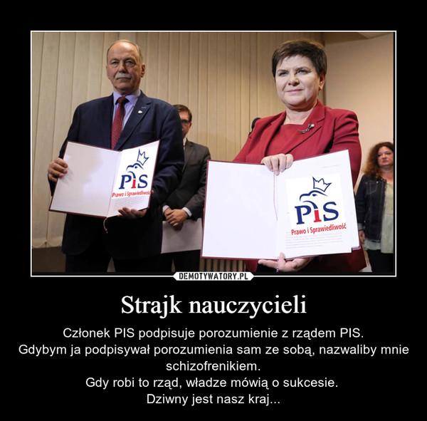 Strajk nauczycieli – Członek PIS podpisuje porozumienie z rządem PIS.Gdybym ja podpisywał porozumienia sam ze sobą, nazwaliby mnie schizofrenikiem.Gdy robi to rząd, władze mówią o sukcesie. Dziwny jest nasz kraj...