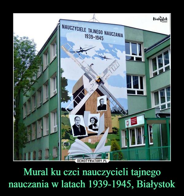 Mural ku czci nauczycieli tajnego nauczania w latach 1939-1945, Białystok –  NAUCZYCIELE TAJNEGO NAUCZANIA 1939-1945