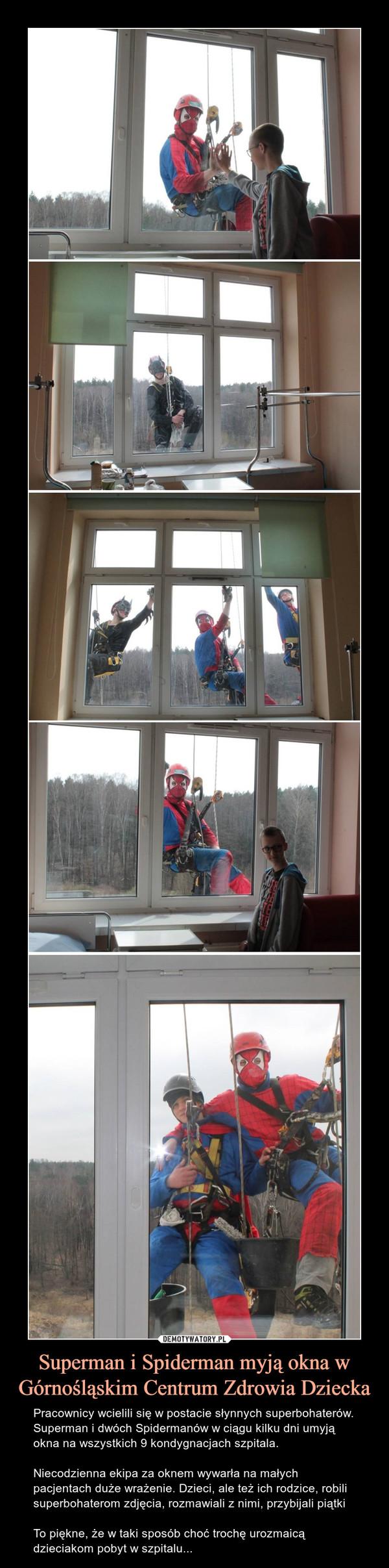 Superman i Spiderman myją okna w Górnośląskim Centrum Zdrowia Dziecka – Pracownicy wcielili się w postacie słynnych superbohaterów. Superman i dwóch Spidermanów w ciągu kilku dni umyją okna na wszystkich 9 kondygnacjach szpitala.Niecodzienna ekipa za oknem wywarła na małych pacjentach duże wrażenie. Dzieci, ale też ich rodzice, robili superbohaterom zdjęcia, rozmawiali z nimi, przybijali piątkiTo piękne, że w taki sposób choć trochę urozmaicą  dzieciakom pobyt w szpitalu...