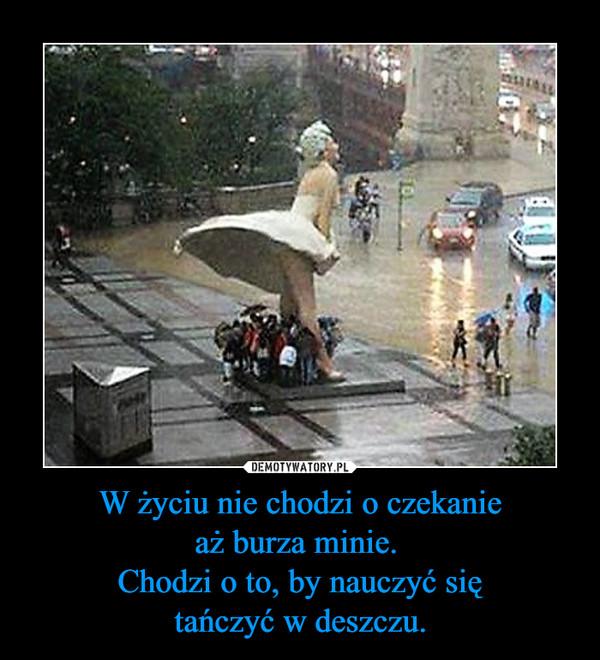 W życiu nie chodzi o czekanieaż burza minie. Chodzi o to, by nauczyć siętańczyć w deszczu. –