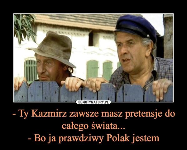 - Ty Kazmirz zawsze masz pretensje do całego świata...- Bo ja prawdziwy Polak jestem –