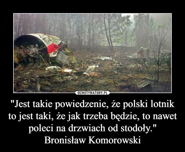 """""""Jest takie powiedzenie, że polski lotnik to jest taki, że jak trzeba będzie, to nawet poleci na drzwiach od stodoły.""""Bronisław Komorowski –"""