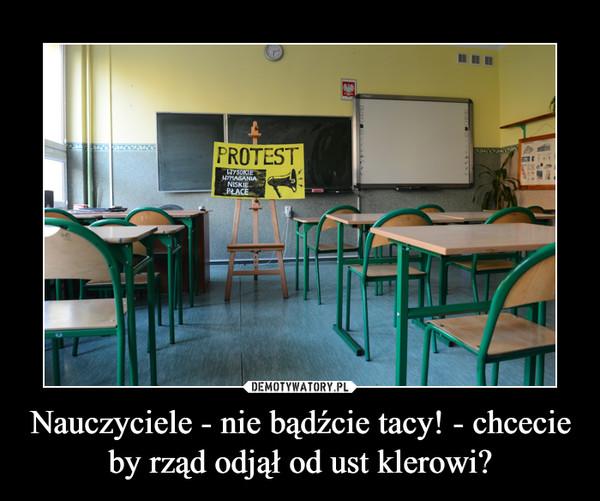 Nauczyciele - nie bądźcie tacy! - chcecie by rząd odjął od ust klerowi? –