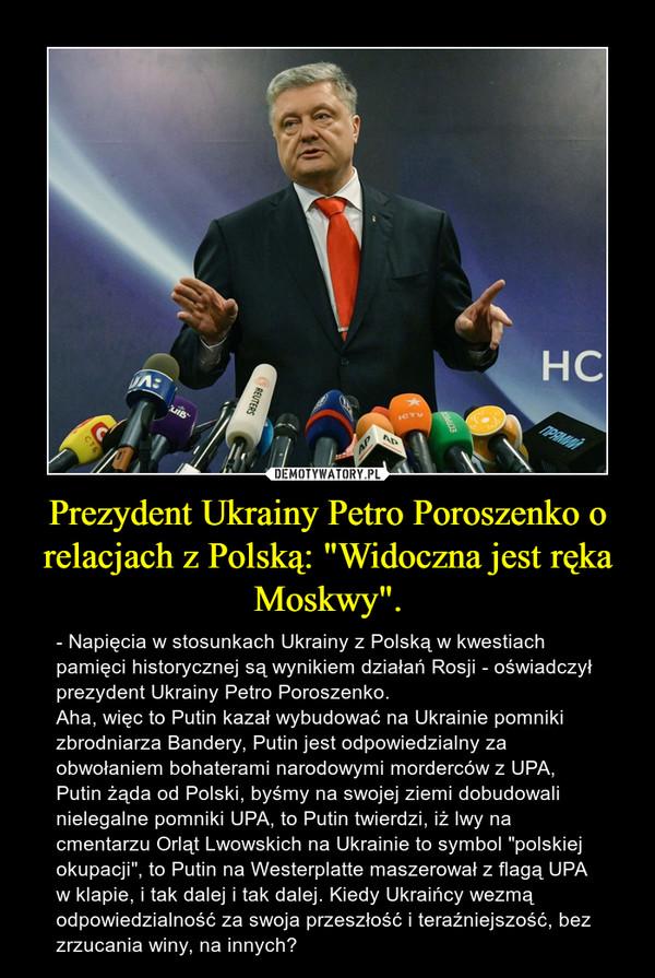 """Prezydent Ukrainy Petro Poroszenko o relacjach z Polską: """"Widoczna jest ręka Moskwy"""". – - Napięcia w stosunkach Ukrainy z Polską w kwestiach pamięci historycznej są wynikiem działań Rosji - oświadczył prezydent Ukrainy Petro Poroszenko.Aha, więc to Putin kazał wybudować na Ukrainie pomniki zbrodniarza Bandery, Putin jest odpowiedzialny za obwołaniem bohaterami narodowymi morderców z UPA, Putin żąda od Polski, byśmy na swojej ziemi dobudowali nielegalne pomniki UPA, to Putin twierdzi, iż lwy na cmentarzu Orląt Lwowskich na Ukrainie to symbol """"polskiej okupacji"""", to Putin na Westerplatte maszerował z flagą UPA w klapie, i tak dalej i tak dalej. Kiedy Ukraińcy wezmą odpowiedzialność za swoja przeszłość i teraźniejszość, bez zrzucania winy, na innych?"""