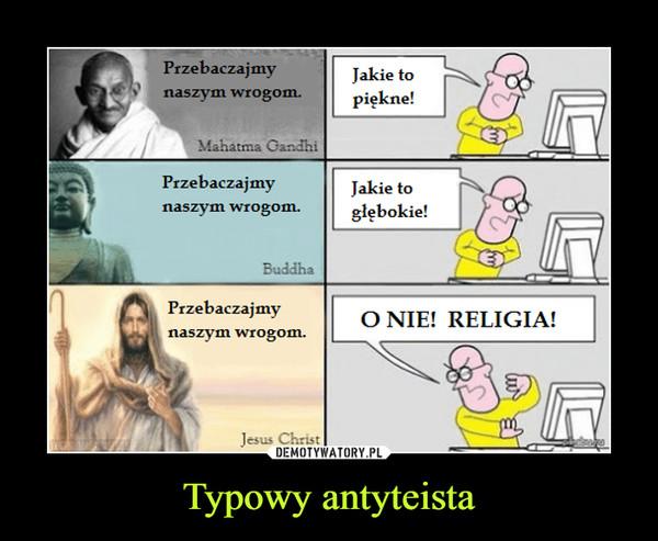 Typowy antyteista –  Przebaczajmy naszym wrogom Mahatma Ganghi Buddha Jesus Christ Jakie to piękne jakie to głebokie o nie religia