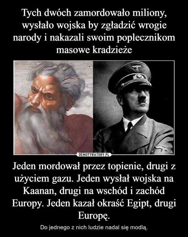 Jeden mordował przez topienie, drugi z użyciem gazu. Jeden wysłał wojska na Kaanan, drugi na wschód i zachód Europy. Jeden kazał okraść Egipt, drugi Europę. – Do jednego z nich ludzie nadal się modlą.