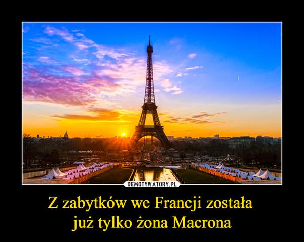 Z zabytków we Francji została już tylko żona Macrona –