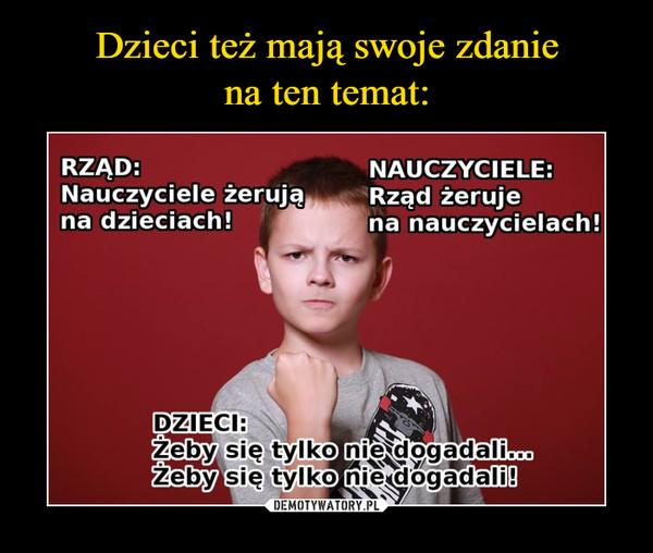 –  RZĄD: Nauczyciele żerują na dzieciach!NAUCZYCIELE:  Rząd żeruje na nauczycielach! DZIECI:Żeby się tylko nie dogadali...Żeby się tylko nie dogadali!