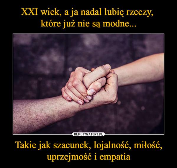 Takie jak szacunek, lojalność, miłość, uprzejmość i empatia –
