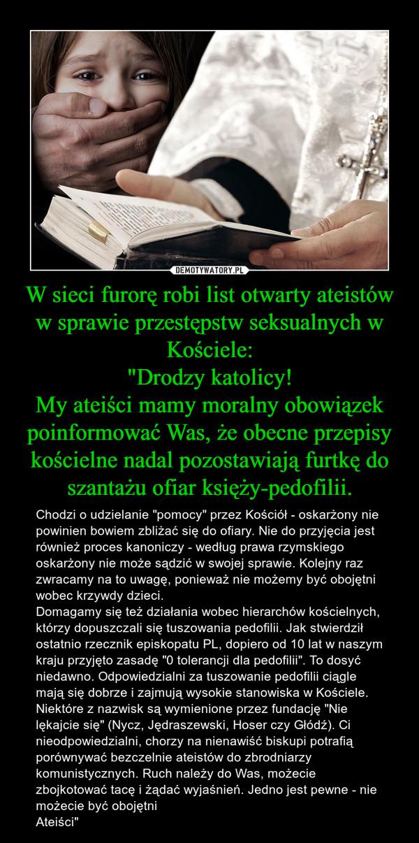 """W sieci furorę robi list otwarty ateistów w sprawie przestępstw seksualnych w Kościele:""""Drodzy katolicy!My ateiści mamy moralny obowiązek poinformować Was, że obecne przepisy kościelne nadal pozostawiają furtkę do szantażu ofiar księży-pedofilii. – Chodzi o udzielanie """"pomocy"""" przez Kościół - oskarżony nie powinien bowiem zbliżać się do ofiary. Nie do przyjęcia jest również proces kanoniczy - według prawa rzymskiego oskarżony nie może sądzić w swojej sprawie. Kolejny raz zwracamy na to uwagę, ponieważ nie możemy być obojętni wobec krzywdy dzieci. Domagamy się też działania wobec hierarchów kościelnych, którzy dopuszczali się tuszowania pedofilii. Jak stwierdził ostatnio rzecznik episkopatu PL, dopiero od 10 lat w naszym kraju przyjęto zasadę """"0 tolerancji dla pedofilii"""". To dosyć niedawno. Odpowiedzialni za tuszowanie pedofilii ciągle mają się dobrze i zajmują wysokie stanowiska w Kościele. Niektóre z nazwisk są wymienione przez fundację """"Nie lękajcie się"""" (Nycz, Jędraszewski, Hoser czy Głódź). Ci nieodpowiedzialni, chorzy na nienawiść biskupi potrafią porównywać bezczelnie ateistów do zbrodniarzy komunistycznych. Ruch należy do Was, możecie zbojkotować tacę i żądać wyjaśnień. Jedno jest pewne - nie możecie być obojętniAteiści"""""""