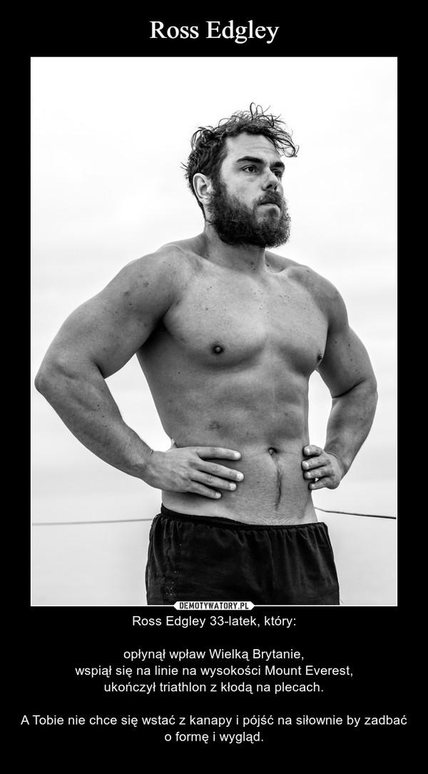 – Ross Edgley 33-latek, który:opłynął wpław Wielką Brytanie,wspiął się na linie na wysokości Mount Everest,ukończył triathlon z kłodą na plecach.A Tobie nie chce się wstać z kanapy i pójść na siłownie by zadbać o formę i wygląd.