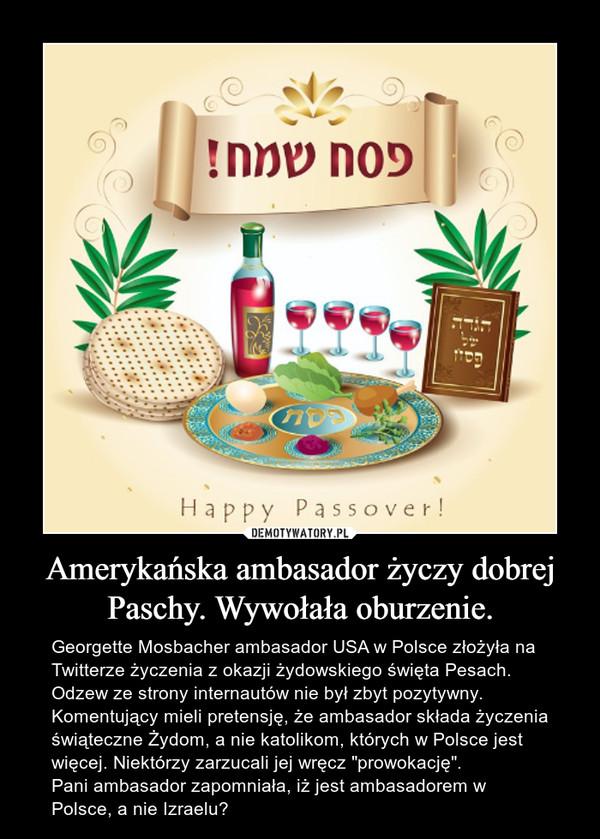 """Amerykańska ambasador życzy dobrej Paschy. Wywołała oburzenie. – Georgette Mosbacher ambasador USA w Polsce złożyła na Twitterze życzenia z okazji żydowskiego święta Pesach. Odzew ze strony internautów nie był zbyt pozytywny. Komentujący mieli pretensję, że ambasador składa życzenia świąteczne Żydom, a nie katolikom, których w Polsce jest więcej. Niektórzy zarzucali jej wręcz """"prowokację"""". Pani ambasador zapomniała, iż jest ambasadorem w Polsce, a nie Izraelu?"""