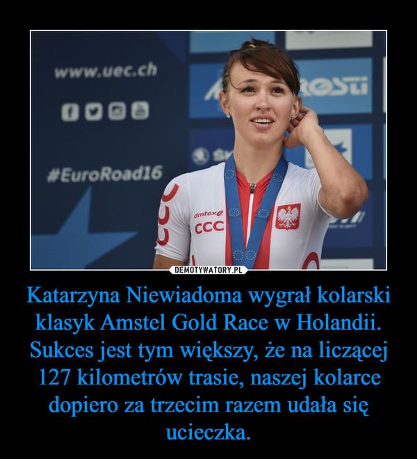 Katarzyna Niewiadoma wygrał kolarski klasyk Amstel Gold Race w Holandii.Sukces jest tym większy, że na liczącej 127 kilometrów trasie, naszej kolarce dopiero za trzecim razem udała się ucieczka. –