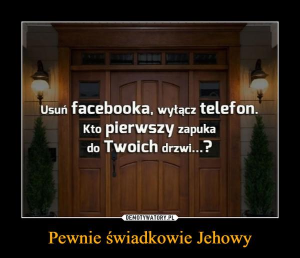 Pewnie świadkowie Jehowy –  Usuń facebooka, wyłącz telefon. Kto pierwszy zapuka do Twoich drzwi...?