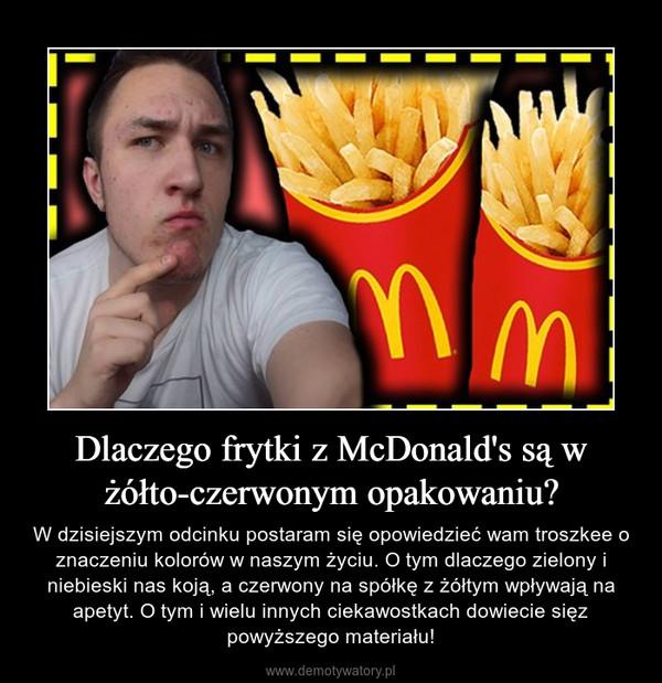 Dlaczego frytki z McDonald's są w żółto-czerwonym opakowaniu? – W dzisiejszym odcinku postaram się opowiedzieć wam troszkee o znaczeniu kolorów w naszym życiu. O tym dlaczego zielony i niebieski nas koją, a czerwony na spółkę z żółtym wpływają na apetyt. O tym i wielu innych ciekawostkach dowiecie sięz powyższego materiału!