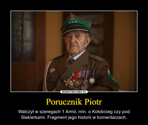 Porucznik Piotr – Walczył w szeregach 1 Armii, min. o Kołobrzeg czy pod Siekierkami. Fragment jego historii w komentarzach.