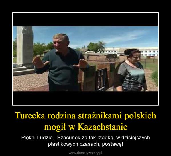 Turecka rodzina strażnikami polskich mogił w Kazachstanie – Piękni Ludzie.  Szacunek za tak rzadką, w dzisiejszych plastikowych czasach, postawę!