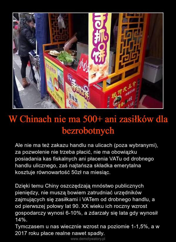W Chinach nie ma 500+ ani zasiłków dla bezrobotnych – Ale nie ma też zakazu handlu na ulicach (poza wybranymi), za pozwolenie nie trzeba płacić, nie ma obowiązku posiadania kas fiskalnych ani płacenia VATu od drobnego handlu ulicznego, zaś najtańsza składka emerytalna kosztuje równowartość 50zł na miesiąc.Dzięki temu Chiny oszczędzają mnóstwo publicznych pieniędzy, nie muszą bowiem zatrudniać urzędników zajmujących się zasiłkami i VATem od drobnego handlu, a od pierwszej połowy lat 90. XX wieku ich roczny wzrost gospodarczy wynosi 6-10%, a zdarzały się lata gdy wynosił 14%. Tymczasem u nas wiecznie wzrost na poziomie 1-1,5%, a w 2017 roku płace realne nawet spadły.