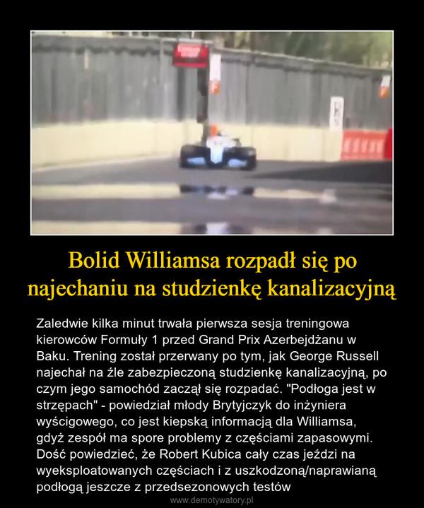 """Bolid Williamsa rozpadł się po najechaniu na studzienkę kanalizacyjną – Zaledwie kilka minut trwała pierwsza sesja treningowa kierowców Formuły 1 przed Grand Prix Azerbejdżanu w Baku. Trening został przerwany po tym, jak George Russell najechał na źle zabezpieczoną studzienkę kanalizacyjną, po czym jego samochód zaczął się rozpadać. """"Podłoga jest w strzępach"""" - powiedział młody Brytyjczyk do inżyniera wyścigowego, co jest kiepską informacją dla Williamsa, gdyż zespół ma spore problemy z częściami zapasowymi. Dość powiedzieć, że Robert Kubica cały czas jeździ na wyeksploatowanych częściach i z uszkodzoną/naprawianą podłogą jeszcze z przedsezonowych testów"""