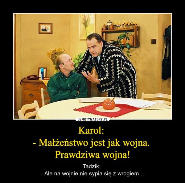 Karol: - Małżeństwo jest jak wojna. Prawdziwa wojna! – Tadzik: - Ale na wojnie nie sypia się z wrogiem...