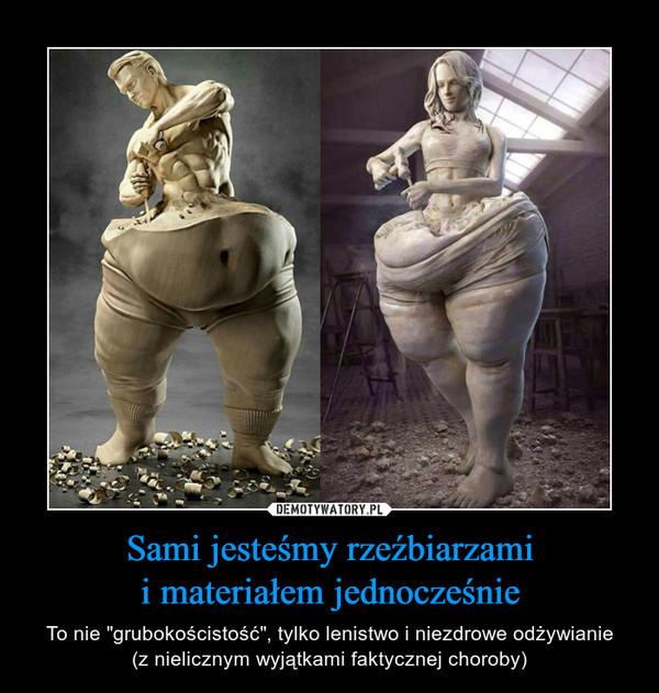 """Sami jesteśmy rzeźbiarzamii materiałem jednocześnie – To nie """"grubokościstość"""", tylko lenistwo i niezdrowe odżywianie(z nielicznym wyjątkami faktycznej choroby)"""