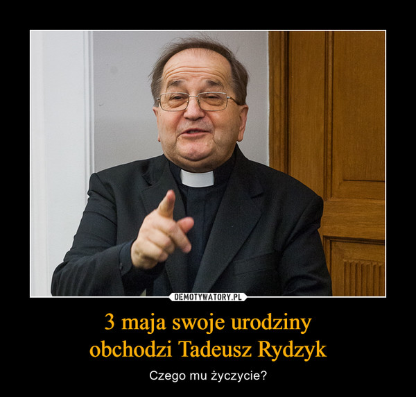 3 maja swoje urodzinyobchodzi Tadeusz Rydzyk – Czego mu życzycie?