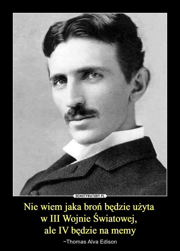 Nie wiem jaka broń będzie użyta w III Wojnie Światowej, ale IV będzie na memy – ~Thomas Alva Edison