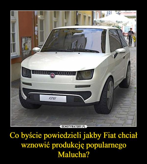 Co byście powiedzieli jakby Fiat chciał wznowić produkcję popularnego Malucha? –