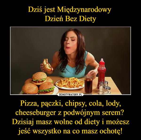 Pizza, pączki, chipsy, cola, lody, cheeseburger z podwójnym serem? Dzisiaj masz wolne od diety i możesz jeść wszystko na co masz ochotę! –