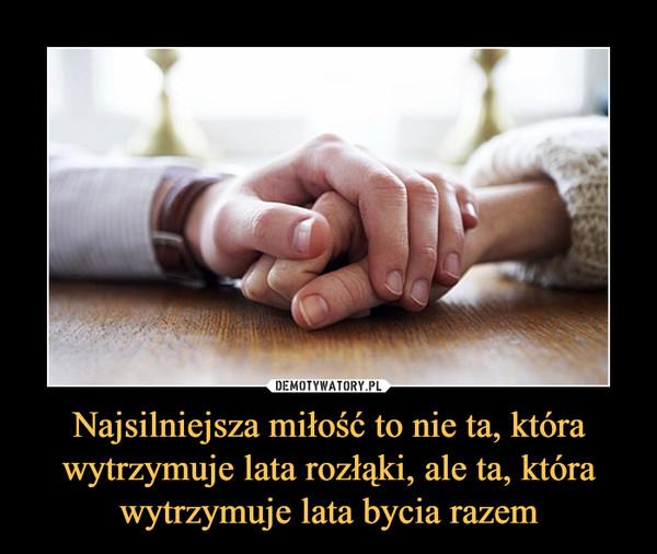 Najsilniejsza miłość to nie ta, która wytrzymuje lata rozłąki, ale ta, która wytrzymuje lata bycia razem –