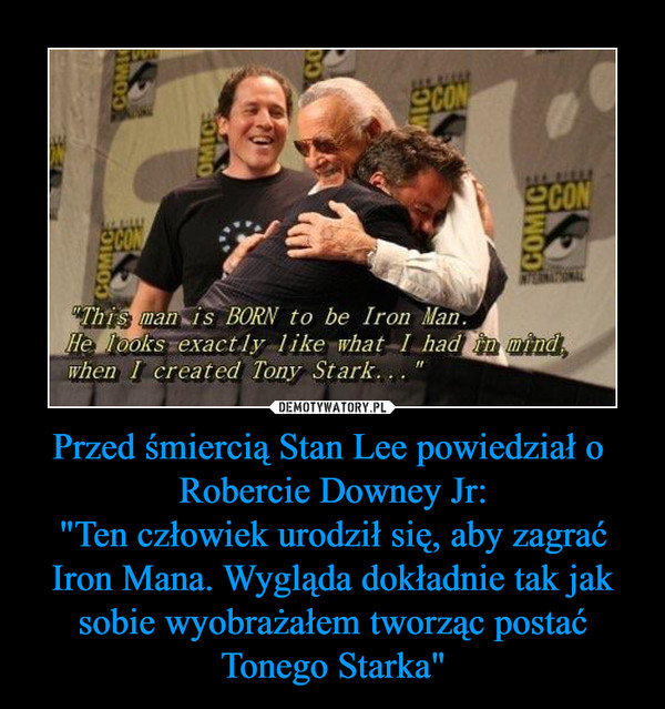 """Przed śmiercią Stan Lee powiedział o  Robercie Downey Jr:""""Ten człowiek urodził się, aby zagrać Iron Mana. Wygląda dokładnie tak jak sobie wyobrażałem tworząc postać Tonego Starka"""" –"""