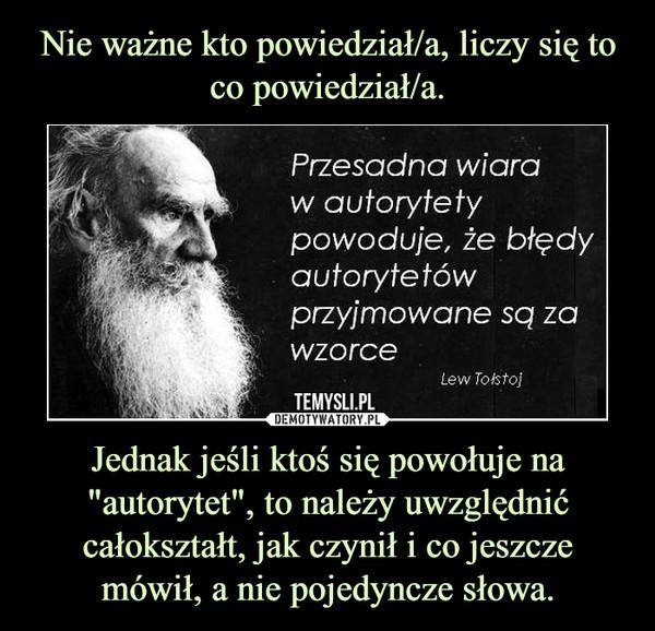 """Jednak jeśli ktoś się powołuje na """"autorytet"""", to należy uwzględnić całokształt, jak czynił i co jeszcze mówił, a nie pojedyncze słowa. –"""