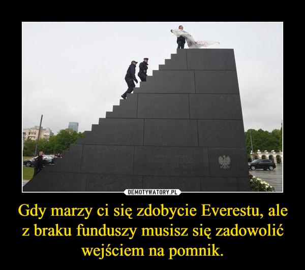 Gdy marzy ci się zdobycie Everestu, ale z braku funduszy musisz się zadowolić wejściem na pomnik. –