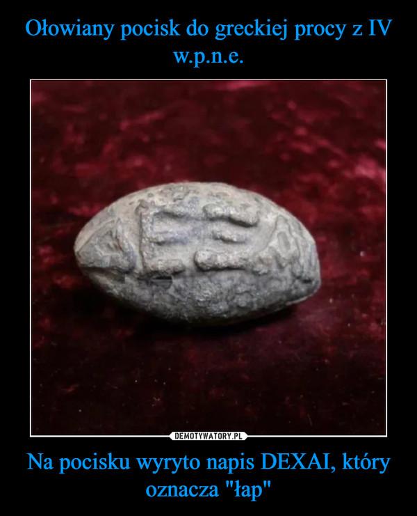 "Na pocisku wyryto napis DEXAI, który oznacza ""łap"" –"