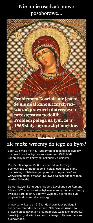 ale może wróćmy do tego co było? – Leon X, 5 maja 1514 r. - Supermae dispositionis: świeccy i duchowni powinni być karani sankcjami KARNYMI i kanonicznymi za każdy akt seksualny z dziećmi.Pius V, 30 sierpnia 1568 r.  - Horrendum: każdego duchownego winnego pedofilii należy usunąć ze stanu duchownego. Należało go uprzednio zdegradować ze wszystkich stopni święceń. Sprawcę zalecał oddać w ręce władzy świeckiej. Dekret Świętej Kongregacji Soboru Lavellana seu Romana, 6 lipca 1726 r. - chociaż odbył wymierzoną mu przez władzę świecką karę galer, w żadnym wypadku nie można było przywrócić do stanu duchownego.prawo kanoniczne z 1917 r. : duchowni tacy podlegali suspensie ferendae sententiae. Należało ich uznać za prawnie zniesławionych oraz pozbawić wszelkich urzędów, beneficjów, godności i zadań kościelnych. Usunąć ze stanu duchownego.