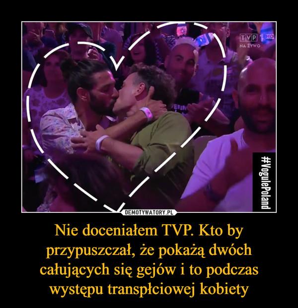 Nie doceniałem TVP. Kto by przypuszczał, że pokażą dwóch całujących się gejów i to podczas występu transpłciowej kobiety –