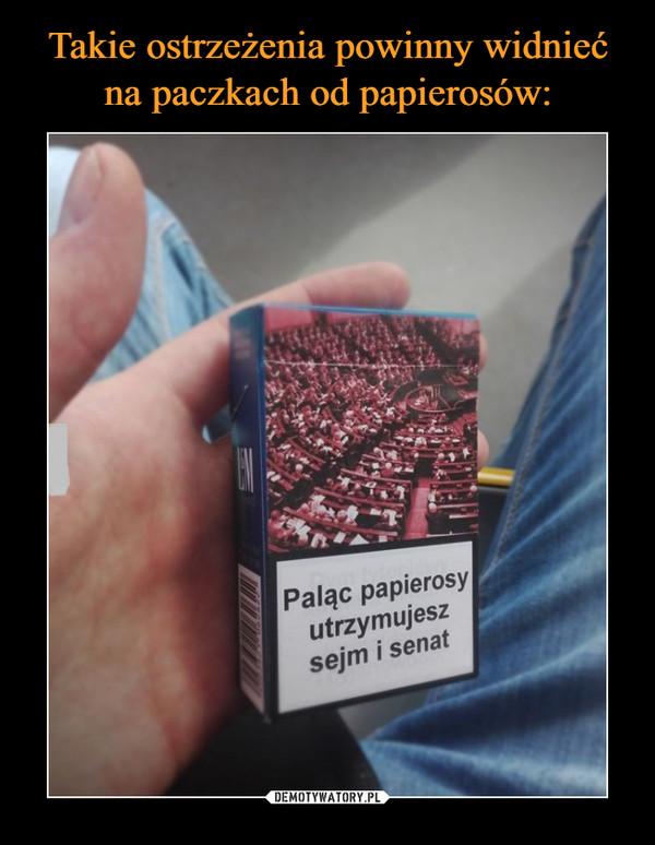 –  Paląc papierosy utrzymujesz sejm i senat