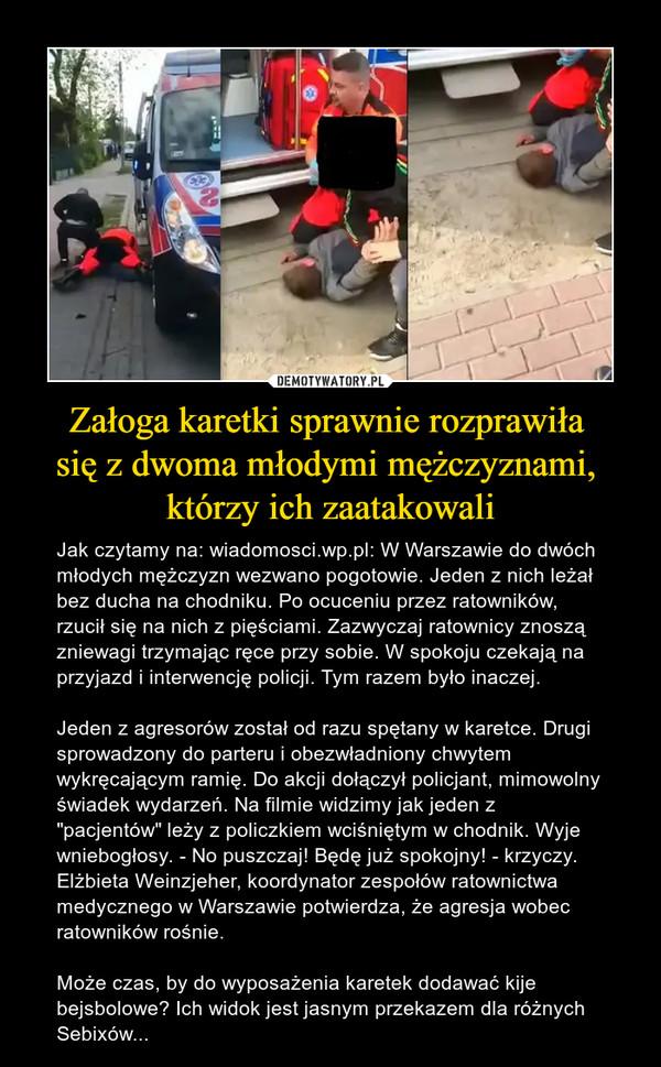 """Załoga karetki sprawnie rozprawiła się z dwoma młodymi mężczyznami, którzy ich zaatakowali – Jak czytamy na: wiadomosci.wp.pl: W Warszawie do dwóch młodych mężczyzn wezwano pogotowie. Jeden z nich leżał bez ducha na chodniku. Po ocuceniu przez ratowników, rzucił się na nich z pięściami. Zazwyczaj ratownicy znoszą zniewagi trzymając ręce przy sobie. W spokoju czekają na przyjazd i interwencję policji. Tym razem było inaczej.Jeden z agresorów został od razu spętany w karetce. Drugi sprowadzony do parteru i obezwładniony chwytem wykręcającym ramię. Do akcji dołączył policjant, mimowolny świadek wydarzeń. Na filmie widzimy jak jeden z """"pacjentów"""" leży z policzkiem wciśniętym w chodnik. Wyje wniebogłosy. - No puszczaj! Będę już spokojny! - krzyczy.Elżbieta Weinzjeher, koordynator zespołów ratownictwa medycznego w Warszawie potwierdza, że agresja wobec ratowników rośnie. Może czas, by do wyposażenia karetek dodawać kije bejsbolowe? Ich widok jest jasnym przekazem dla różnych Sebixów..."""