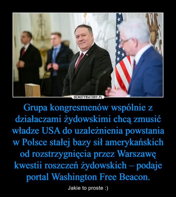 Grupa kongresmenów wspólnie z działaczami żydowskimi chcą zmusić władze USA do uzależnienia powstania w Polsce stałej bazy sił amerykańskich od rozstrzygnięcia przez Warszawę kwestii roszczeń żydowskich – podaje portal Washington Free Beacon. – Jakie to proste :)