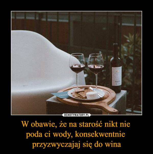 W obawie, że na starość nikt nie poda ci wody, konsekwentnie przyzwyczajaj się do wina –
