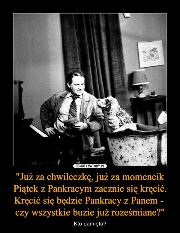 """""""Już za chwileczkę, już za momencik Piątek z Pankracym zacznie się kręcić. Kręcić się będzie Pankracy z Panem - czy wszystkie buzie już roześmiane?"""" – Kto pamięta?"""