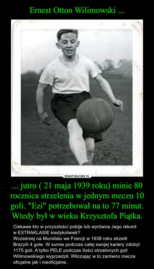 """Ernest Otton Wilimowski ... ... jutro ( 21 maja 1939 roku) minie 80 rocznica strzelenia w jednym meczu 10 goli. """"Ezi"""" potrzebował na to 77 minut. Wtedy był w wieku Krzysztofa Piątka."""