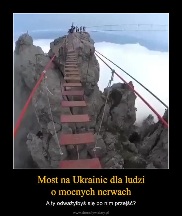 Most na Ukrainie dla ludzio mocnych nerwach – A ty odważyłbyś się po nim przejść?